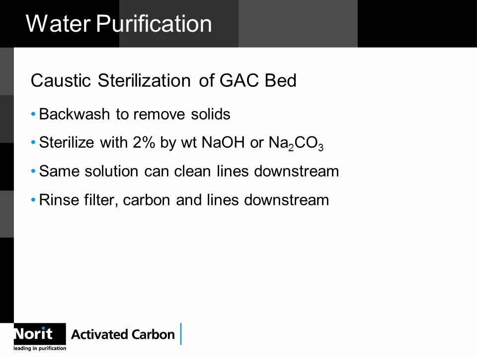 Water Purification Caustic Sterilization of GAC Bed Backwash to remove solids Sterilize with 2% by wt NaOH or Na 2 CO 3 Same solution can clean lines downstream Rinse filter, carbon and lines downstream