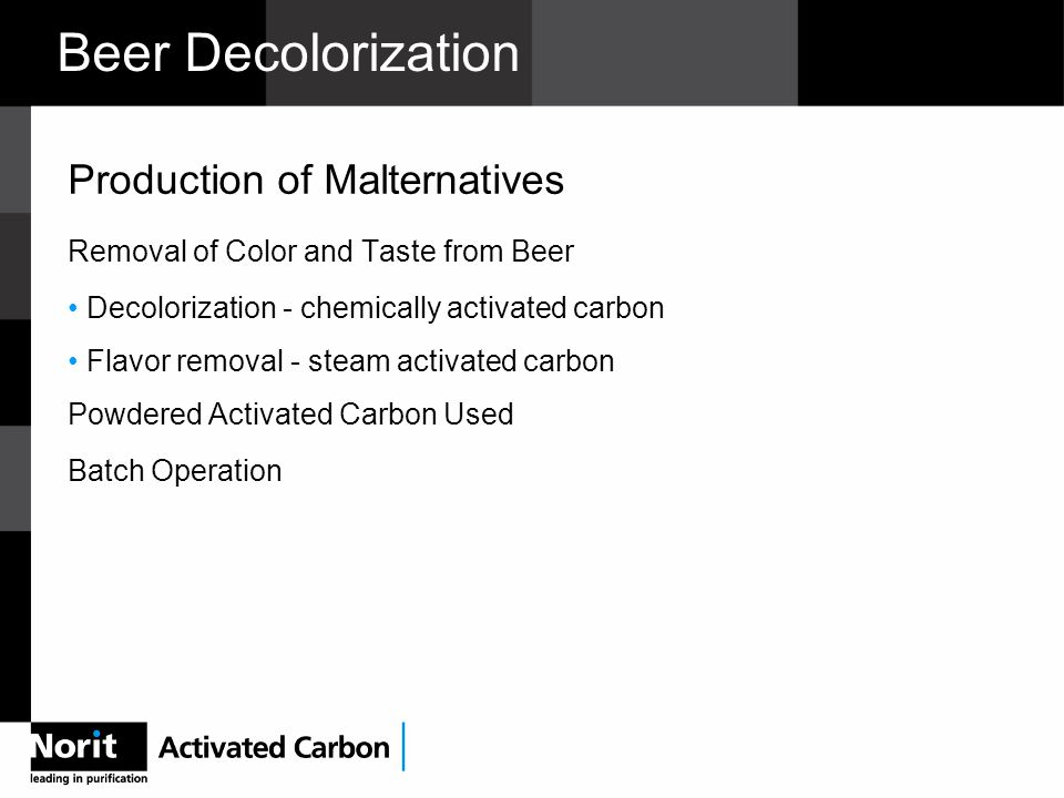 Production of Malternatives Removal of Color and Taste from Beer Decolorization - chemically activated carbon Flavor removal - steam activated carbon Powdered Activated Carbon Used Batch Operation
