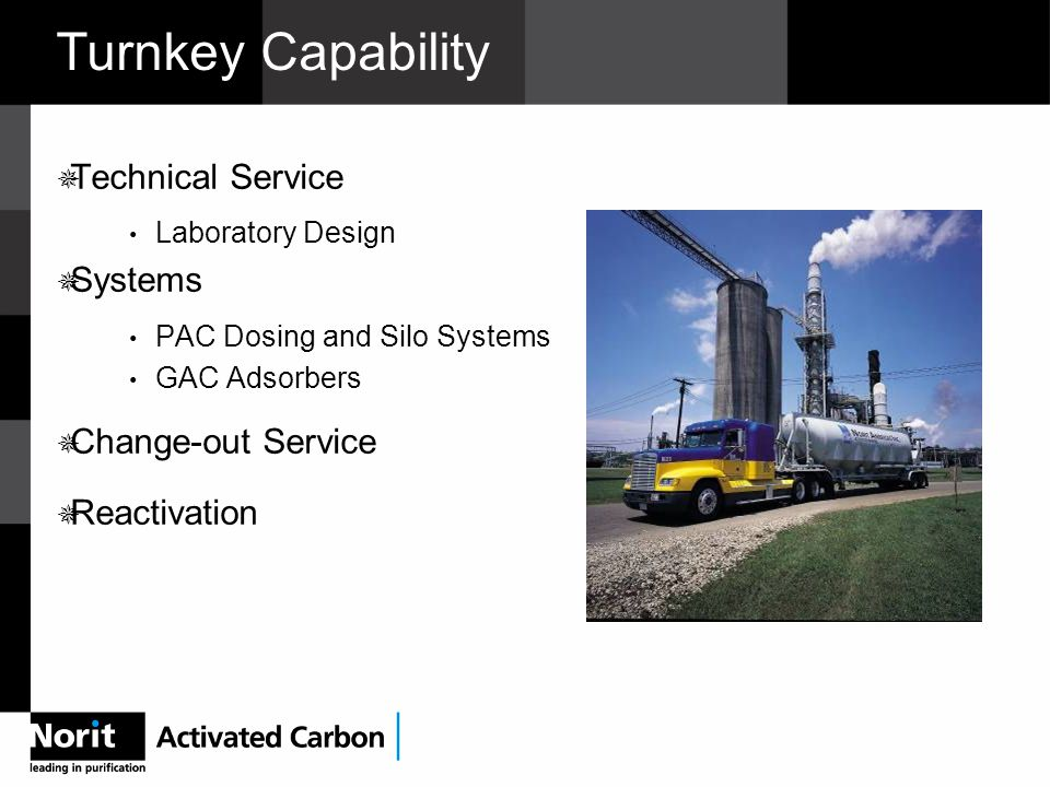 Turnkey Capability  Technical Service Laboratory Design  Systems PAC Dosing and Silo Systems GAC Adsorbers  Change-out Service  Reactivation