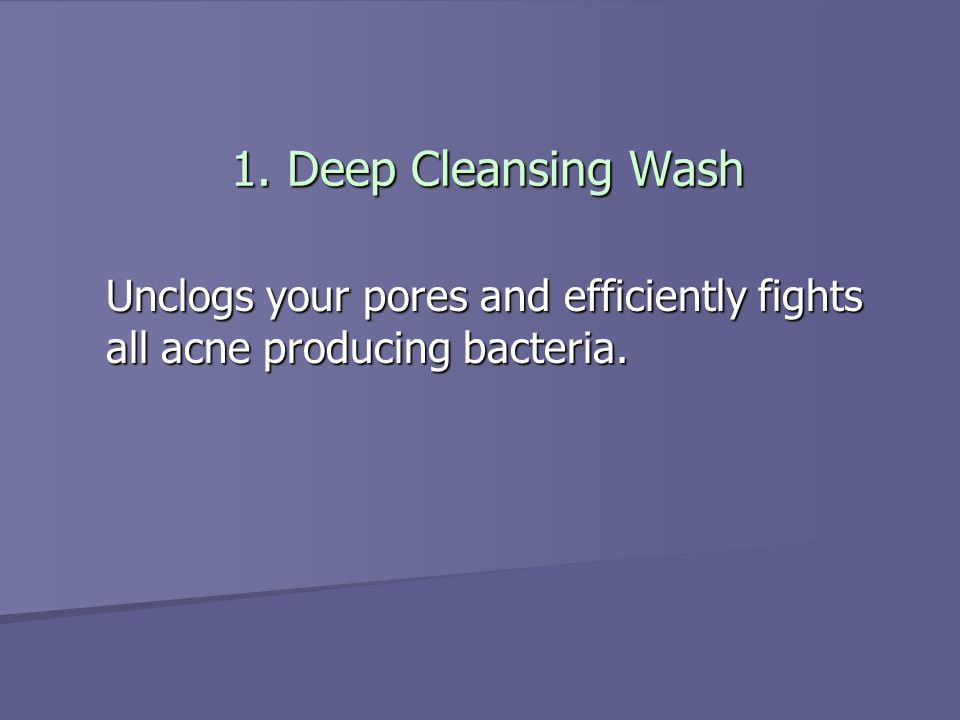 1. Deep Cleansing Wash Unclogs your pores and efficiently fights all acne producing bacteria.