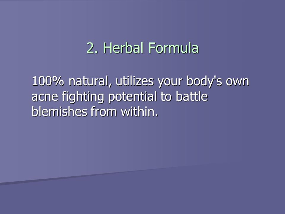 2. Herbal Formula 100% natural, utilizes your body's own acne fighting potential to battle blemishes from within.