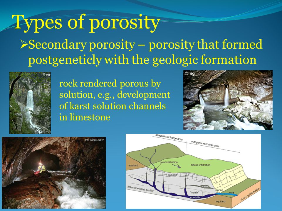 Types of porosity  Secondary porosity – porosity that formed postgeneticly with the geologic formation rock rendered porous by solution, e.g., develo