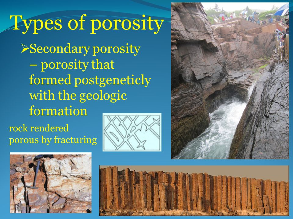 Types of porosity  Secondary porosity – porosity that formed postgeneticly with the geologic formation rock rendered porous by fracturing