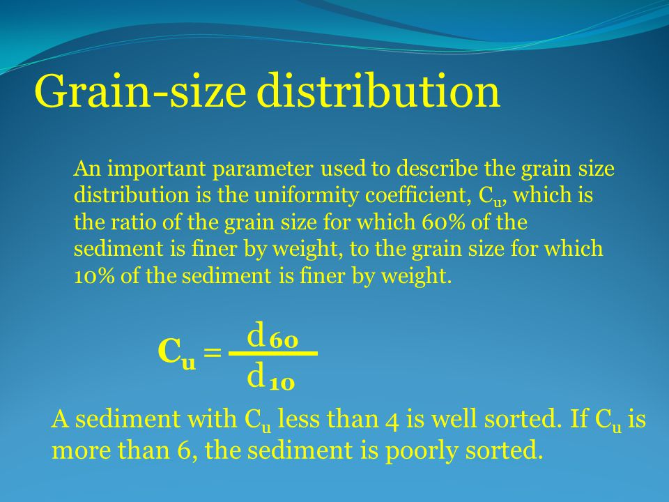 Grain-size distribution An important parameter used to describe the grain size distribution is the uniformity coefficient, C u, which is the ratio of the grain size for which 60% of the sediment is finer by weight, to the grain size for which 10% of the sediment is finer by weight.