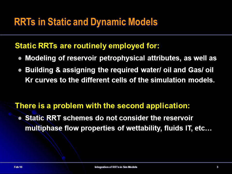 Feb 10Integration of RRTs in Sim Models3 RRTs in Static and Dynamic Models Static RRTs are routinely employed for: Modeling of reservoir petrophysical attributes, as well as Building & assigning the required water/ oil and Gas/ oil Kr curves to the different cells of the simulation models.