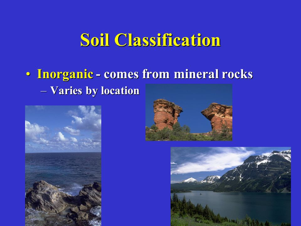 Soil Classification Inorganic - comes from mineral rocksInorganic - comes from mineral rocks –Varies by location