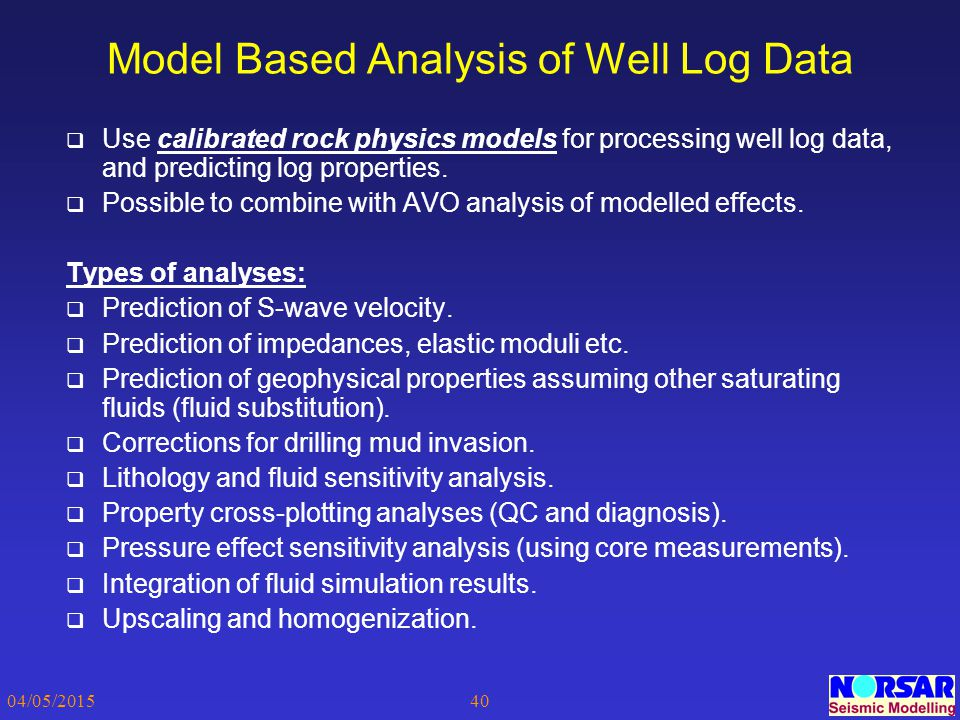 04/05/201540 Model Based Analysis of Well Log Data  Use calibrated rock physics models for processing well log data, and predicting log properties. 