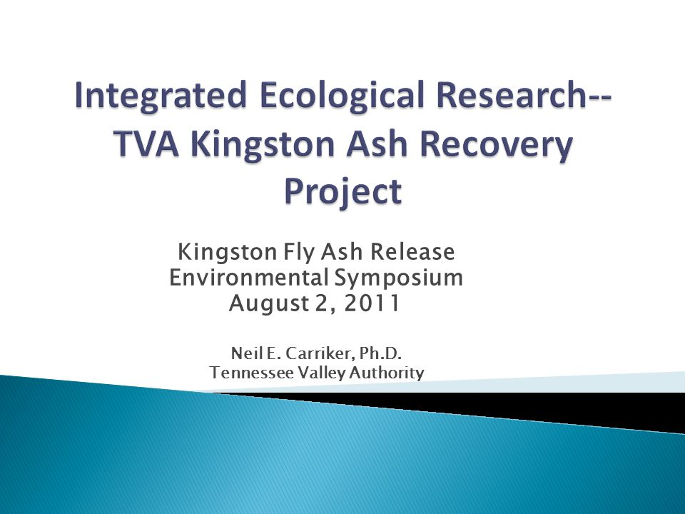 Kingston Fly Ash Release Environmental Symposium August 2, 2011 Neil E. Carriker, Ph.D. Tennessee Valley Authority