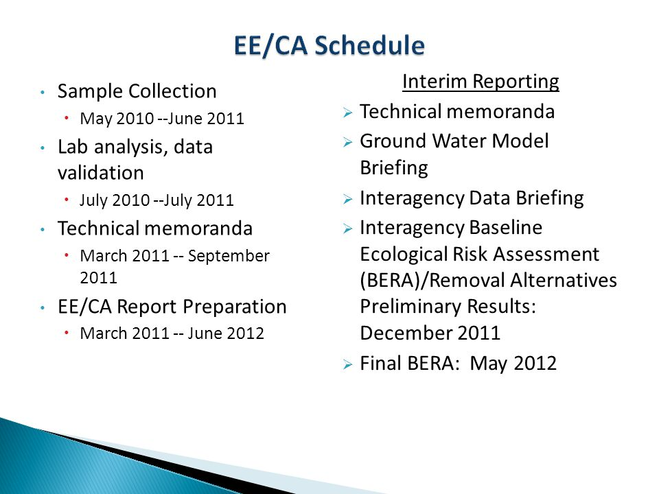 Sample Collection  May 2010 --June 2011 Lab analysis, data validation  July 2010 --July 2011 Technical memoranda  March 2011 -- September 2011 EE/CA Report Preparation  March 2011 -- June 2012 Interim Reporting  Technical memoranda  Ground Water Model Briefing  Interagency Data Briefing  Interagency Baseline Ecological Risk Assessment (BERA)/Removal Alternatives Preliminary Results: December 2011  Final BERA: May 2012