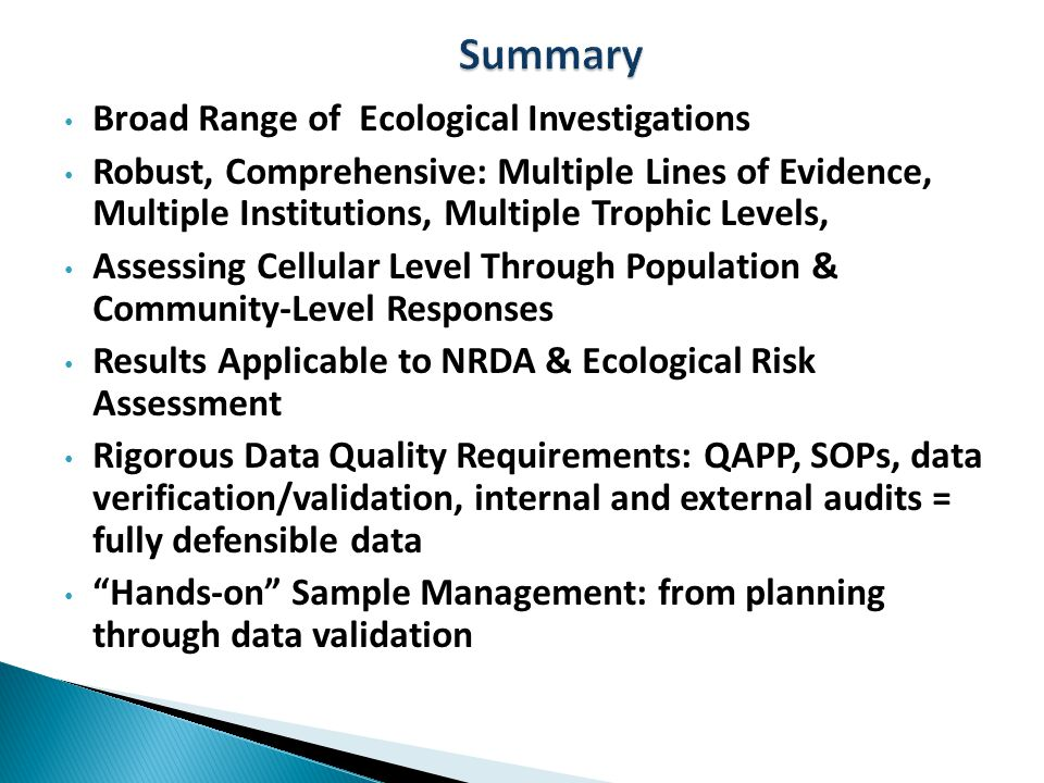 Broad Range of Ecological Investigations Robust, Comprehensive: Multiple Lines of Evidence, Multiple Institutions, Multiple Trophic Levels, Assessing Cellular Level Through Population & Community-Level Responses Results Applicable to NRDA & Ecological Risk Assessment Rigorous Data Quality Requirements: QAPP, SOPs, data verification/validation, internal and external audits = fully defensible data Hands-on Sample Management: from planning through data validation