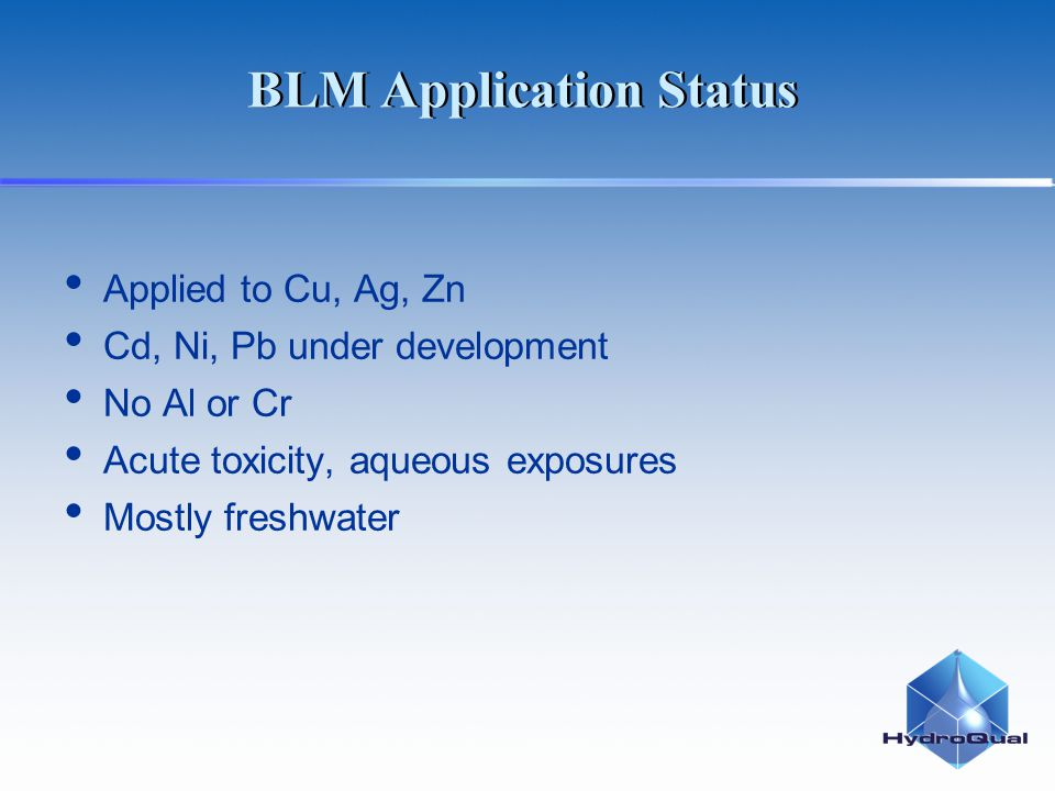 BLM Application Status Applied to Cu, Ag, Zn Cd, Ni, Pb under development No Al or Cr Acute toxicity, aqueous exposures Mostly freshwater