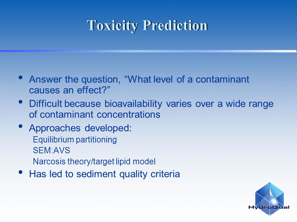 Toxicity Prediction Answer the question, What level of a contaminant causes an effect? Difficult because bioavailability varies over a wide range of contaminant concentrations Approaches developed: Equilibrium partitioning SEM:AVS Narcosis theory/target lipid model Has led to sediment quality criteria