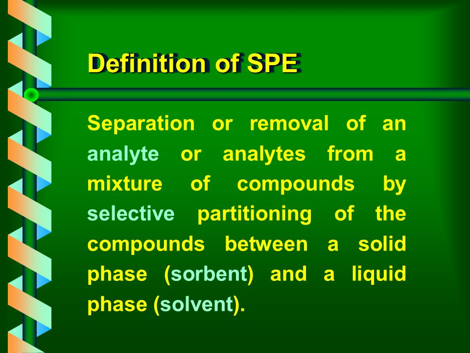 Definition of SPE Separation or removal of an analyte or analytes from a mixture of compounds by selective partitioning of the compounds between a solid phase (sorbent) and a liquid phase (solvent).