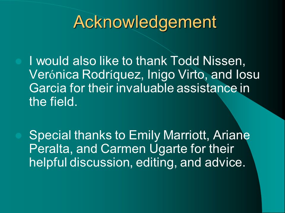Acknowledgement I would also like to thank Todd Nissen, Ver ó nica Rodr í quez, Inigo Virto, and Iosu Garcia for their invaluable assistance in the field.