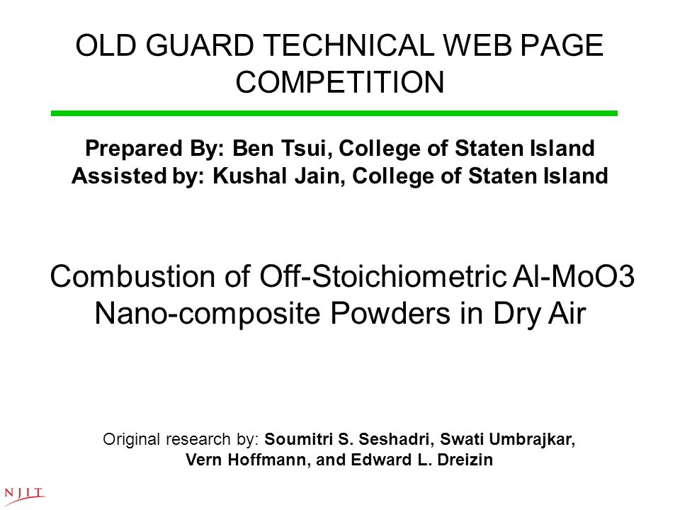 OLD GUARD TECHNICAL WEB PAGE COMPETITION Prepared By: Ben Tsui, College of Staten Island Assisted by: Kushal Jain, College of Staten Island Combustion of Off-Stoichiometric Al-MoO3 Nano-composite Powders in Dry Air Original research by: Soumitri S.