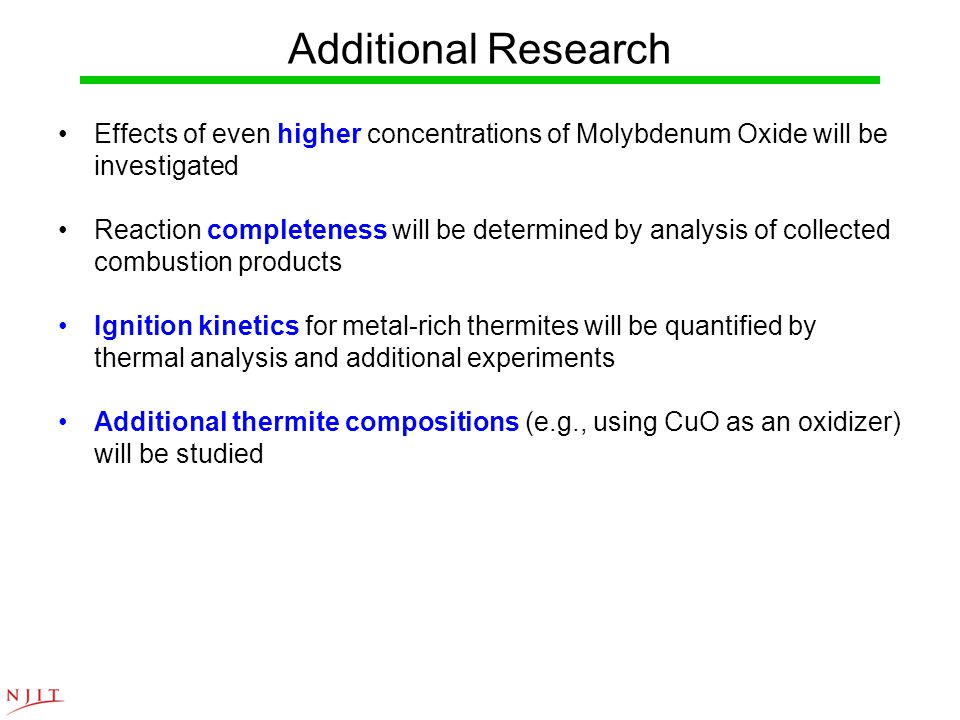Additional Research Effects of even higher concentrations of Molybdenum Oxide will be investigated Reaction completeness will be determined by analysis of collected combustion products Ignition kinetics for metal-rich thermites will be quantified by thermal analysis and additional experiments Additional thermite compositions (e.g., using CuO as an oxidizer) will be studied