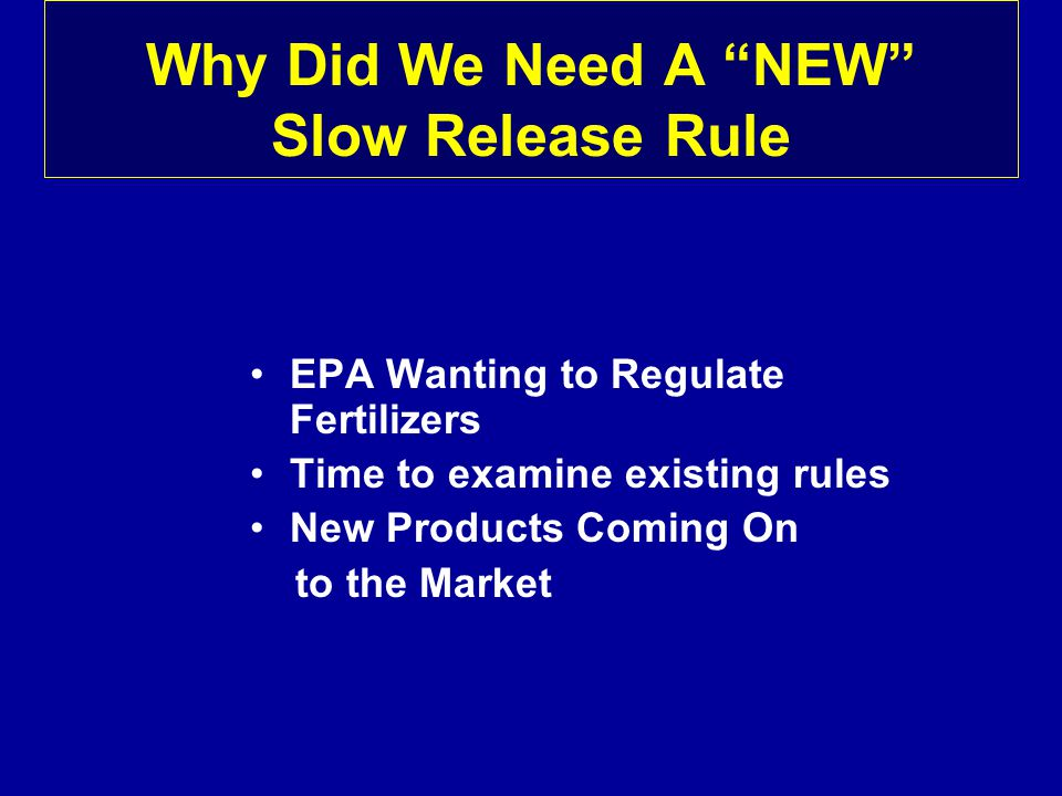 Why Did We Need A NEW Slow Release Rule EPA Wanting to Regulate Fertilizers Time to examine existing rules New Products Coming On to the Market