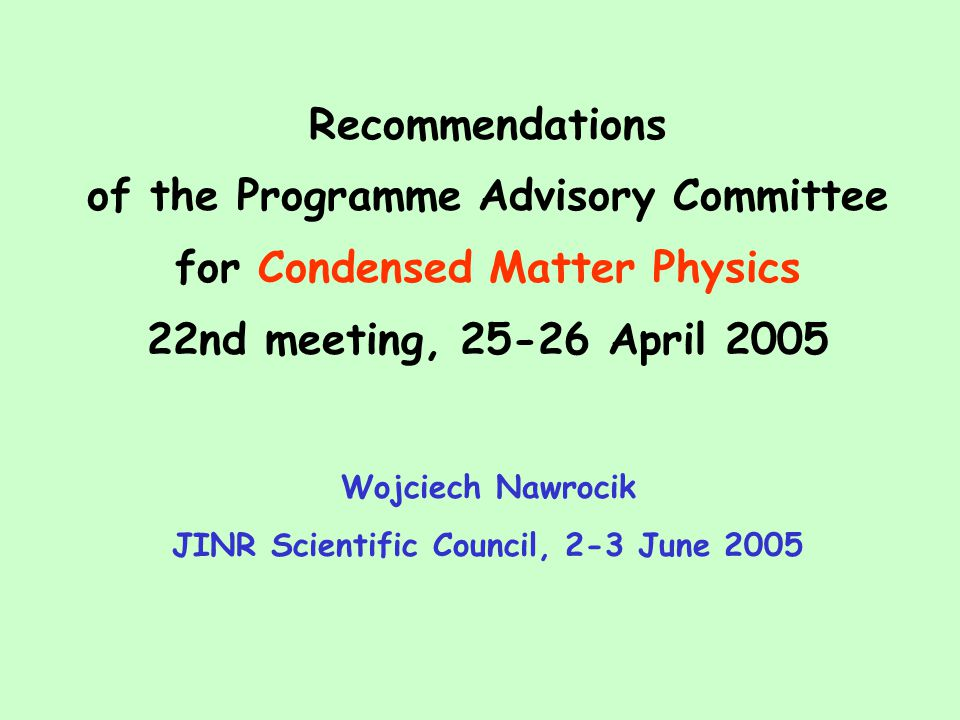 Recommendations of the Programme Advisory Committee for Condensed Matter Physics 22nd meeting, 25-26 April 2005 Wojciech Nawrocik JINR Scientific Council, 2-3 June 2005