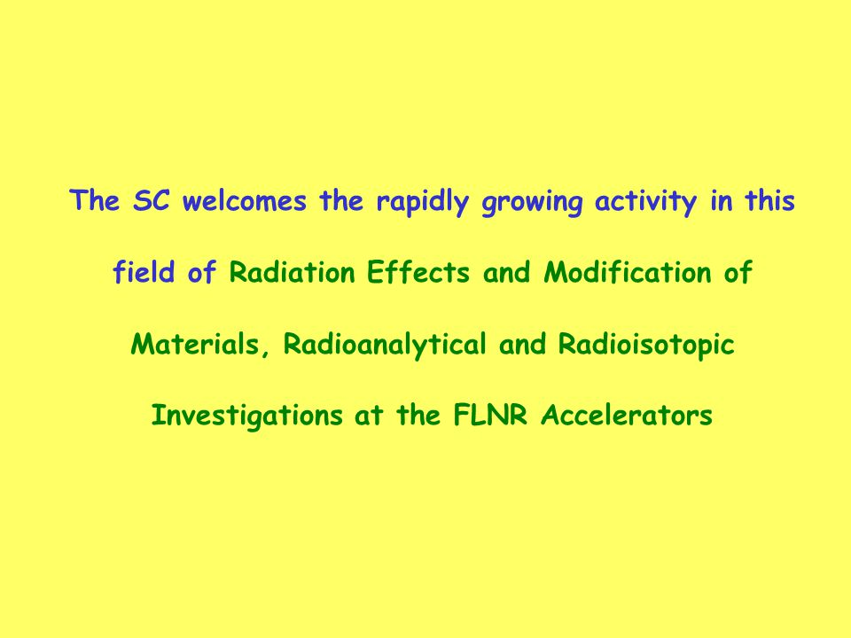 The SC welcomes the rapidly growing activity in this field of Radiation Effects and Modification of Materials, Radioanalytical and Radioisotopic Investigations at the FLNR Accelerators