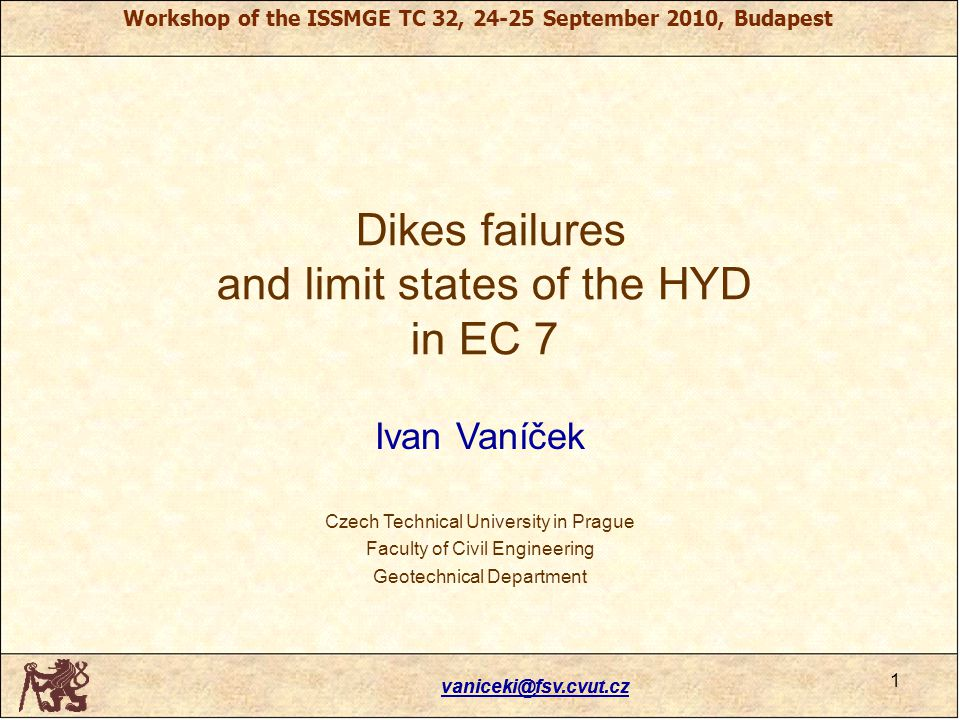 Workshop of the ISSMGE TC 32, 24-25 September 2010, Budapest vaniceki@fsv.cvut.cz Dikes failures and limit states of the HYD in EC 7 Ivan Vaníček Czech Technical University in Prague Faculty of Civil Engineering Geotechnical Department 1 vaniceki@fsv.cvut.cz