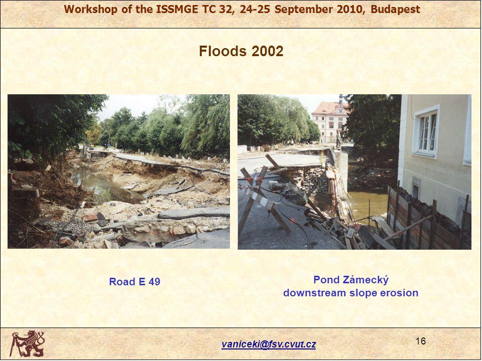 Workshop of the ISSMGE TC 32, 24-25 September 2010, Budapest Floods 2002 Road E 49 Pond Zámecký downstream slope erosion vaniceki@fsv.cvut.cz 16