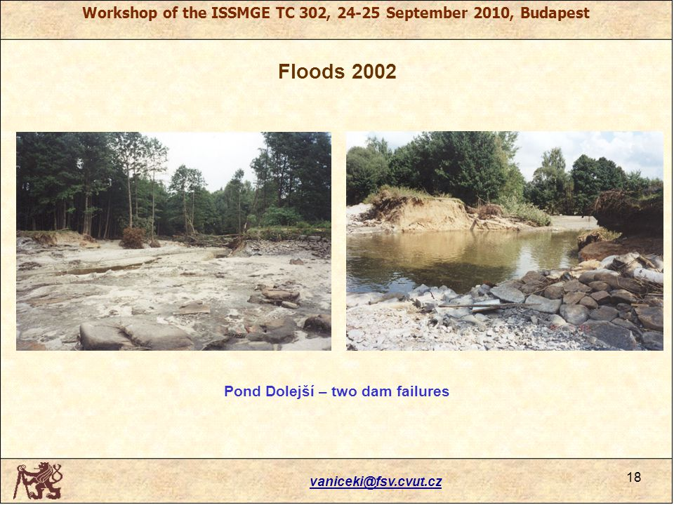 Workshop of the ISSMGE TC 302, 24-25 September 2010, Budapest Floods 2002 vaniceki@fsv.cvut.cz 18 Pond Dolejší – two dam failures