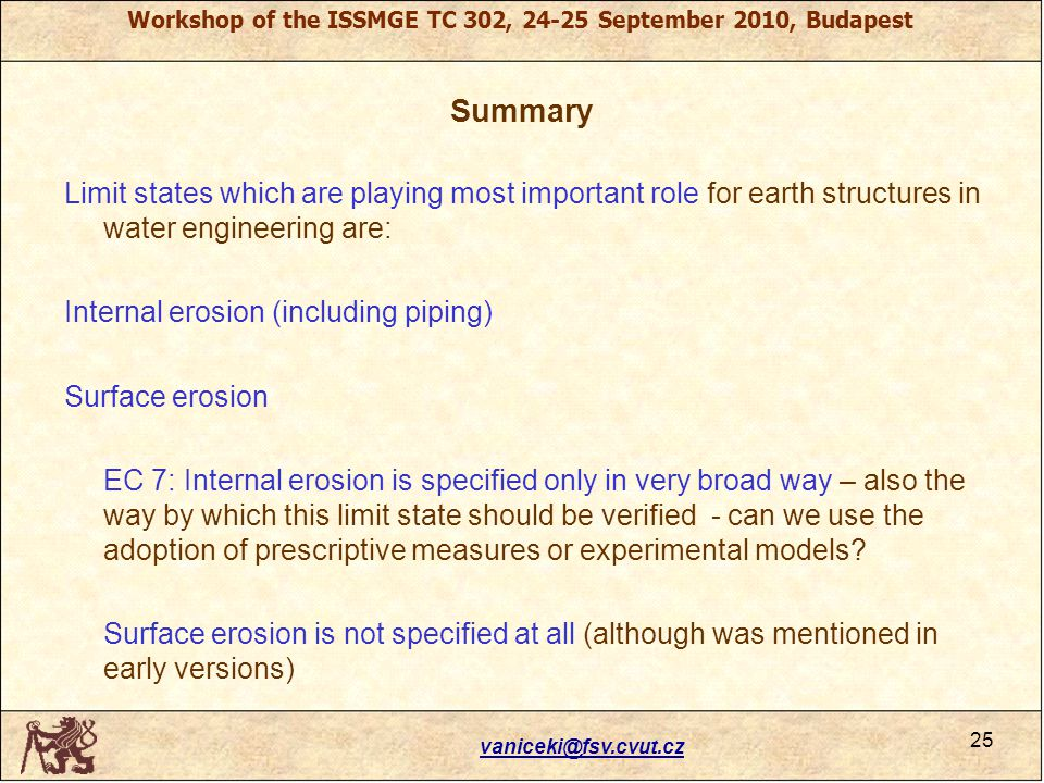 Workshop of the ISSMGE TC 302, 24-25 September 2010, Budapest Summary Limit states which are playing most important role for earth structures in water engineering are: Internal erosion (including piping) Surface erosion EC 7: Internal erosion is specified only in very broad way – also the way by which this limit state should be verified - can we use the adoption of prescriptive measures or experimental models.