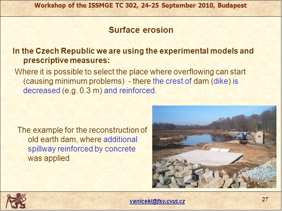 Workshop of the ISSMGE TC 302, 24-25 September 2010, Budapest Surface erosion In the Czech Republic we are using the experimental models and prescriptive measures: Where it is possible to select the place where overflowing can start (causing minimum problems) - there the crest of dam (dike) is decreased (e.g.