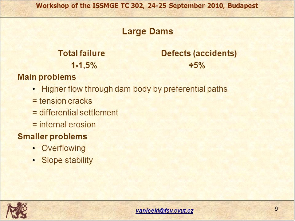 Workshop of the ISSMGE TC 302, 24-25 September 2010, Budapest Large Dams Total failureDefects (accidents) 1-1,5% ÷5% Main problems Higher flow through dam body by preferential paths = tension cracks = differential settlement = internal erosion Smaller problems Overflowing Slope stability vaniceki@fsv.cvut.cz 9