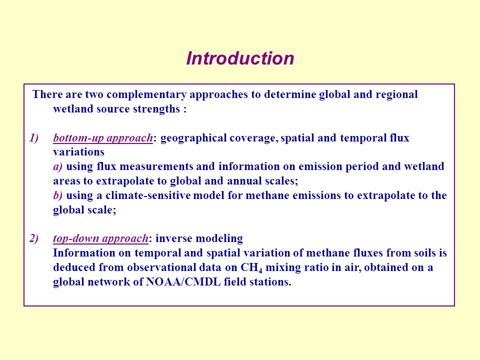 Introduction There are two complementary approaches to determine global and regional wetland source strengths : 1)bottom-up approach: geographical coverage, spatial and temporal flux variations a) using flux measurements and information on emission period and wetland areas to extrapolate to global and annual scales; b) using a climate-sensitive model for methane emissions to extrapolate to the global scale; 2)top-down approach: inverse modeling Information on temporal and spatial variation of methane fluxes from soils is deduced from observational data on CH 4 mixing ratio in air, obtained on a global network of NOAA/CMDL field stations.