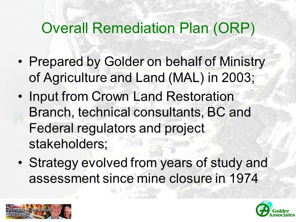 Overall Remediation Plan (ORP) Prepared by Golder on behalf of Ministry of Agriculture and Land (MAL) in 2003; Input from Crown Land Restoration Branch, technical consultants, BC and Federal regulators and project stakeholders; Strategy evolved from years of study and assessment since mine closure in 1974