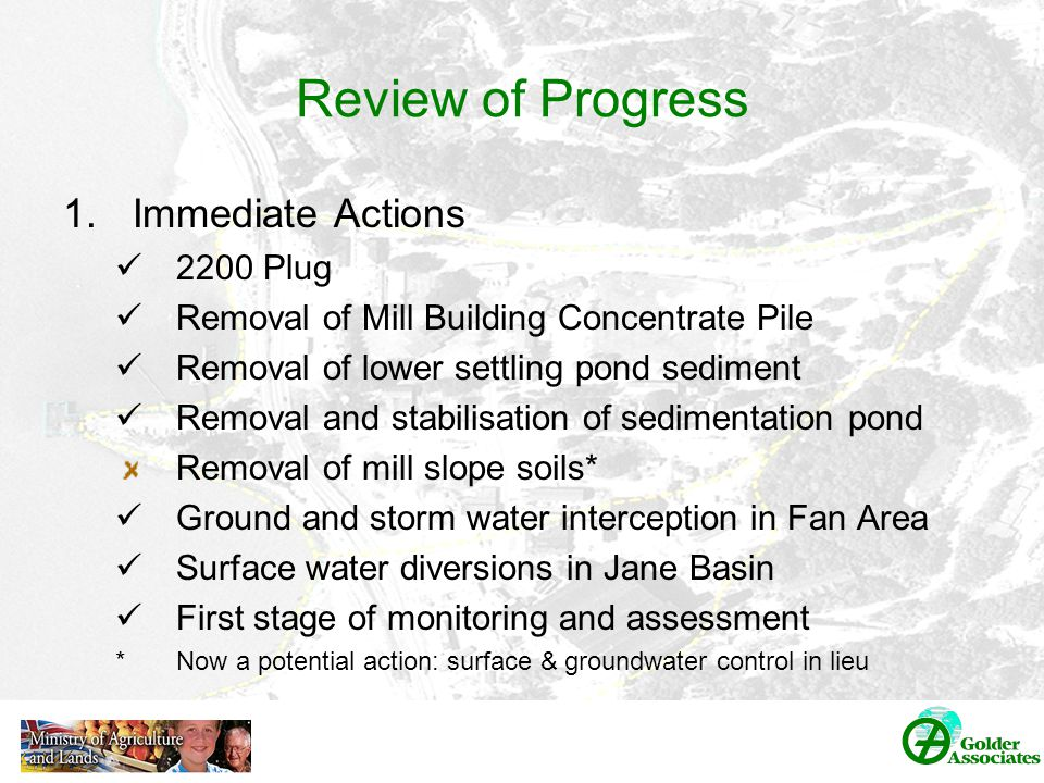 Review of Progress 1.Immediate Actions 2200 Plug Removal of Mill Building Concentrate Pile Removal of lower settling pond sediment Removal and stabilisation of sedimentation pond Removal of mill slope soils* Ground and storm water interception in Fan Area Surface water diversions in Jane Basin First stage of monitoring and assessment *Now a potential action: surface & groundwater control in lieu