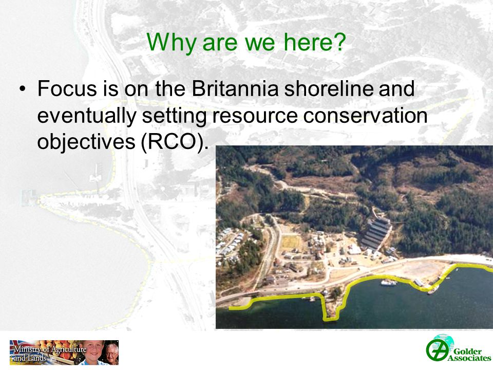 Agenda Welcome and Introductions Overview of the Britannia Remediation Project Summary of Environmental Monitoring Resource Conservation Objectives Participation and Feedback Closing: Questions and Answers