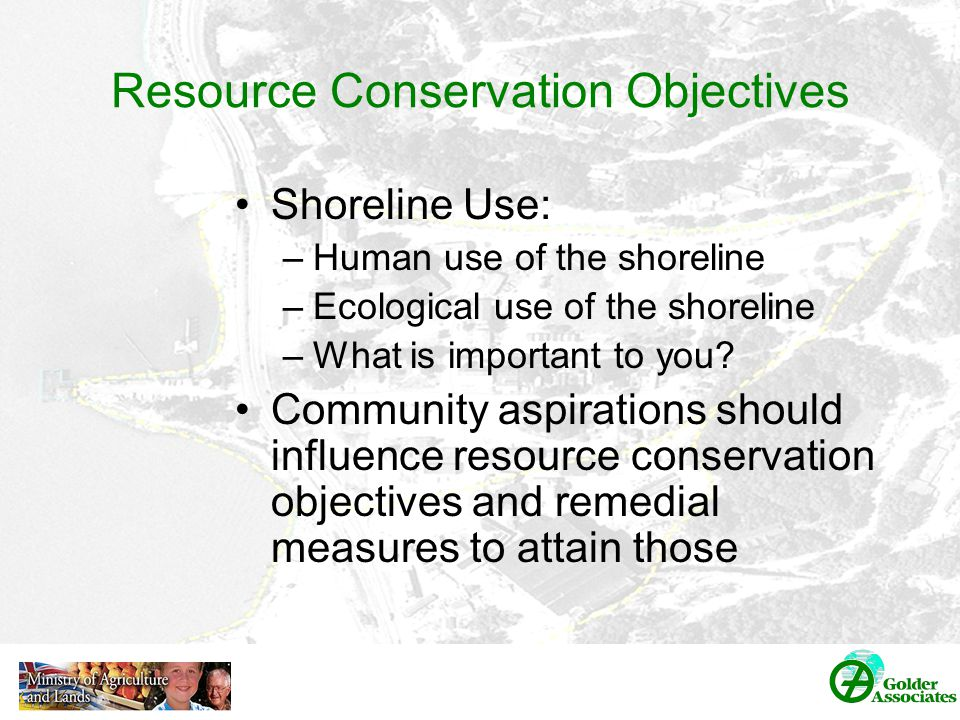 Resource Conservation Objectives Shoreline Use: –Human use of the shoreline –Ecological use of the shoreline –What is important to you.
