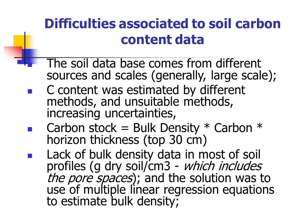 Difficulties associated to soil carbon content data The soil data base comes from different sources and scales (generally, large scale); C content was estimated by different methods, and unsuitable methods, increasing uncertainties, Carbon stock = Bulk Density * Carbon * horizon thickness (top 30 cm) Lack of bulk density data in most of soil profiles (g dry soil/cm3 - which includes the pore spaces); and the solution was to use of multiple linear regression equations to estimate bulk density;