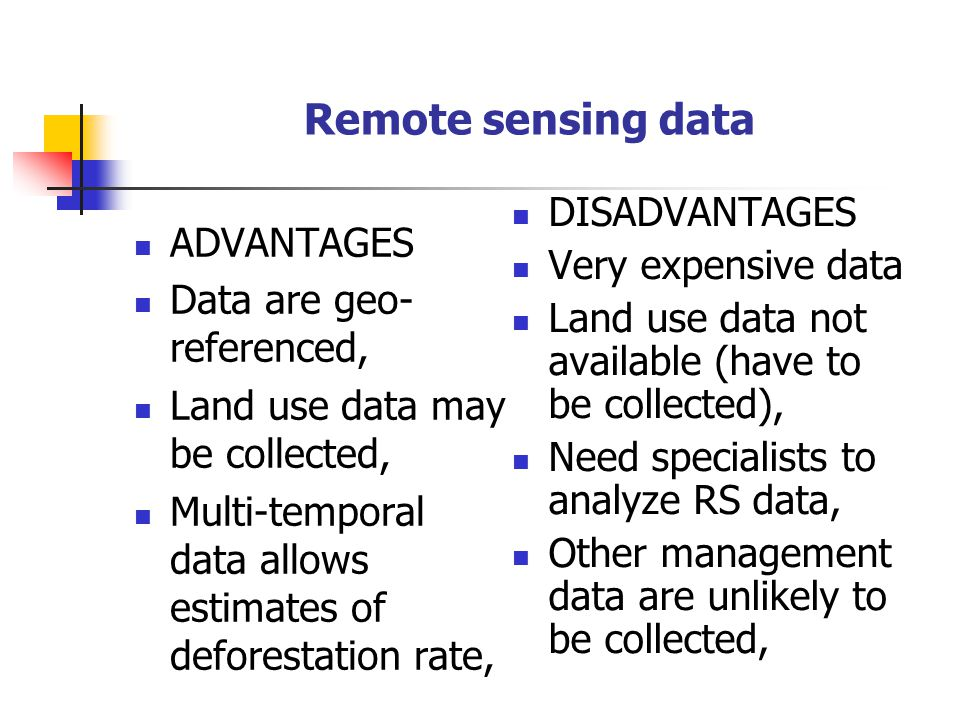 Remote sensing data ADVANTAGES Data are geo- referenced, Land use data may be collected, Multi-temporal data allows estimates of deforestation rate, DISADVANTAGES Very expensive data Land use data not available (have to be collected), Need specialists to analyze RS data, Other management data are unlikely to be collected,