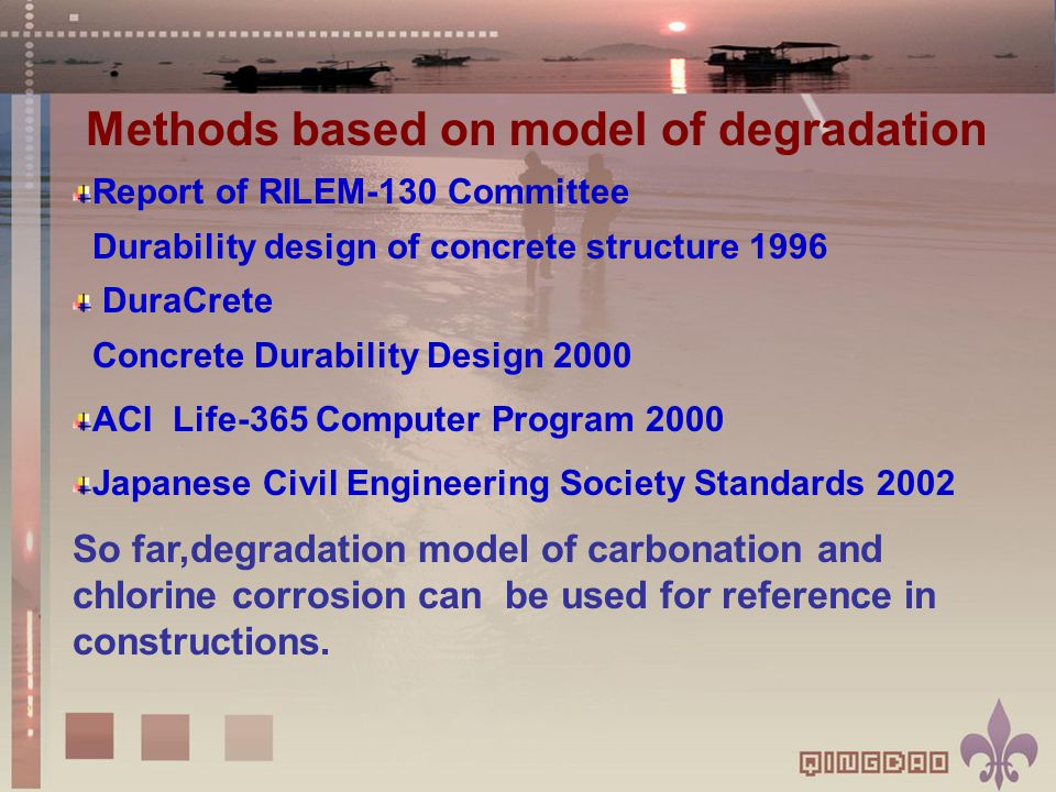 Methods based on model of degradation Report of RILEM-130 Committee Durability design of concrete structure 1996 DuraCrete Concrete Durability Design 2000 ACI Life-365 Computer Program 2000 Japanese Civil Engineering Society Standards 2002 So far,degradation model of carbonation and chlorine corrosion can be used for reference in constructions.
