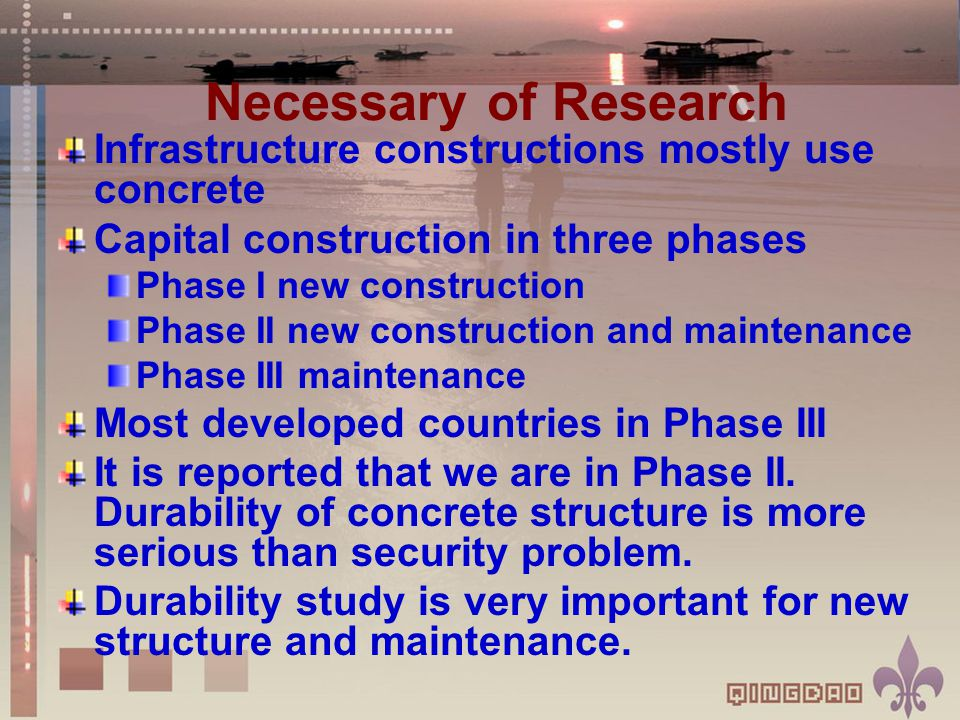 Necessary of Research Infrastructure constructions mostly use concrete Capital construction in three phases Phase I new construction Phase II new construction and maintenance Phase III maintenance Most developed countries in Phase III It is reported that we are in Phase II.