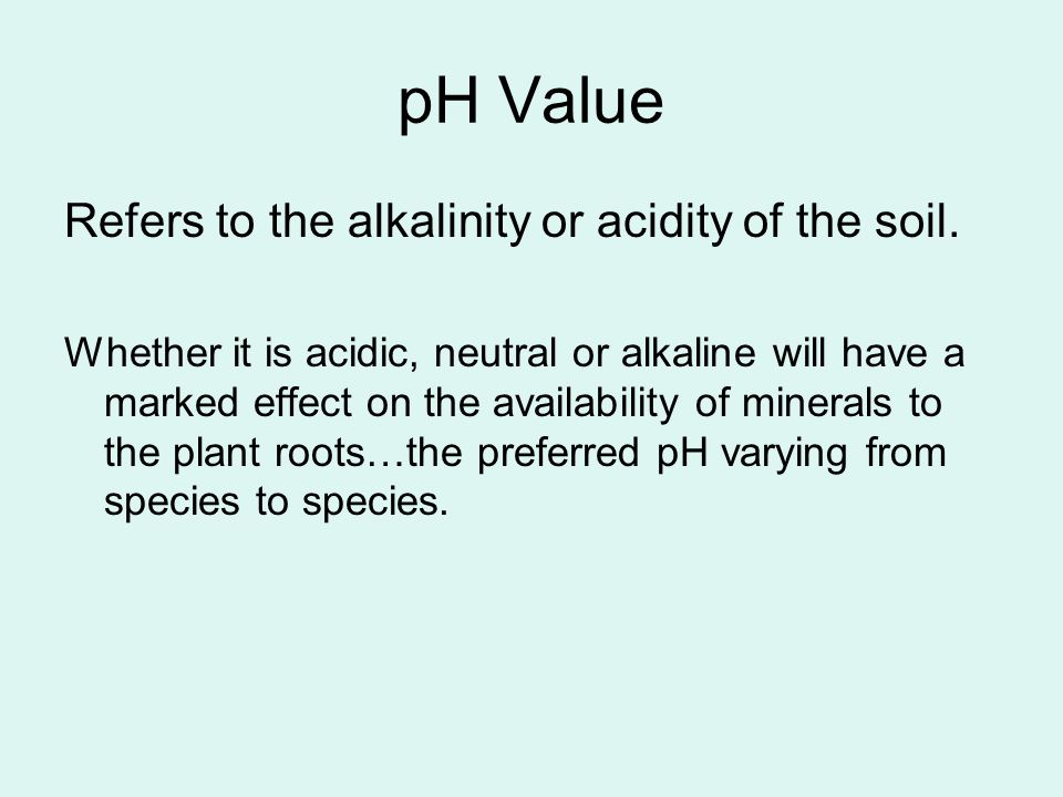 pH Value Refers to the alkalinity or acidity of the soil. Whether it is acidic, neutral or alkaline will have a marked effect on the availability of m