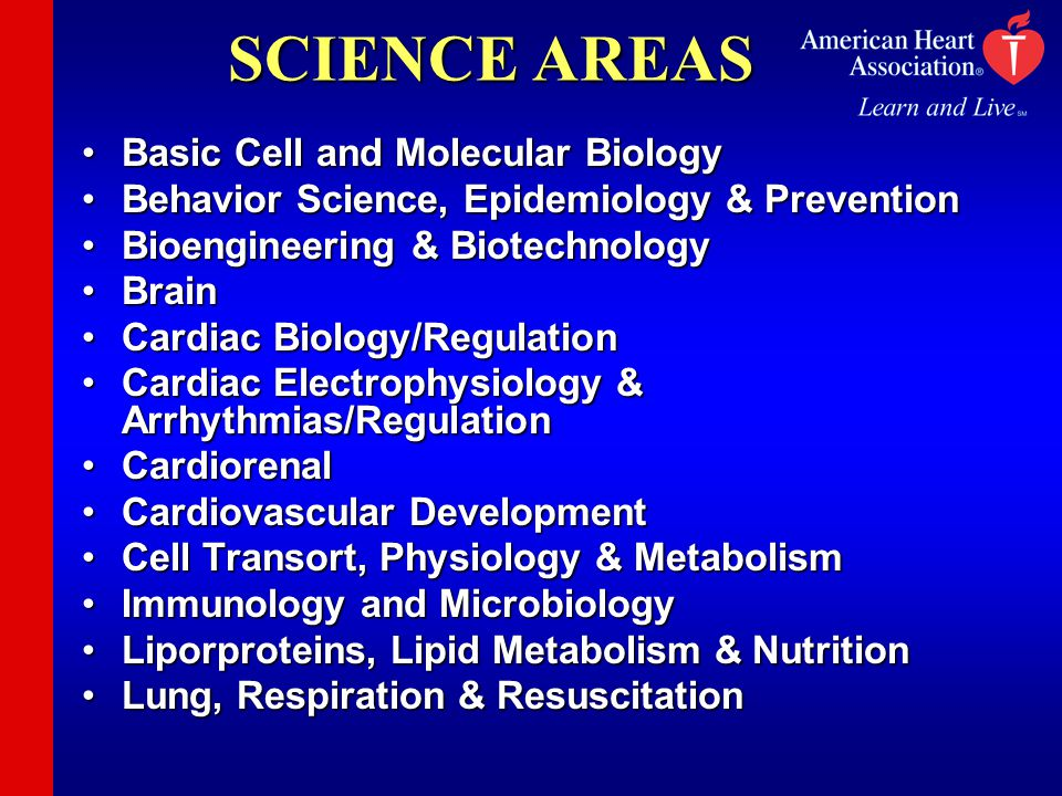 SCIENCE AREAS Basic Cell and Molecular BiologyBasic Cell and Molecular Biology Behavior Science, Epidemiology & PreventionBehavior Science, Epidemiology & Prevention Bioengineering & BiotechnologyBioengineering & Biotechnology BrainBrain Cardiac Biology/RegulationCardiac Biology/Regulation Cardiac Electrophysiology & Arrhythmias/RegulationCardiac Electrophysiology & Arrhythmias/Regulation CardiorenalCardiorenal Cardiovascular DevelopmentCardiovascular Development Cell Transort, Physiology & MetabolismCell Transort, Physiology & Metabolism Immunology and MicrobiologyImmunology and Microbiology Liporproteins, Lipid Metabolism & NutritionLiporproteins, Lipid Metabolism & Nutrition Lung, Respiration & ResuscitationLung, Respiration & Resuscitation