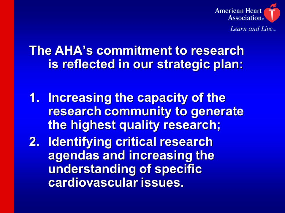 The AHA's commitment to research is reflected in our strategic plan: 1.Increasing the capacity of the research community to generate the highest quality research; 2.Identifying critical research agendas and increasing the understanding of specific cardiovascular issues.