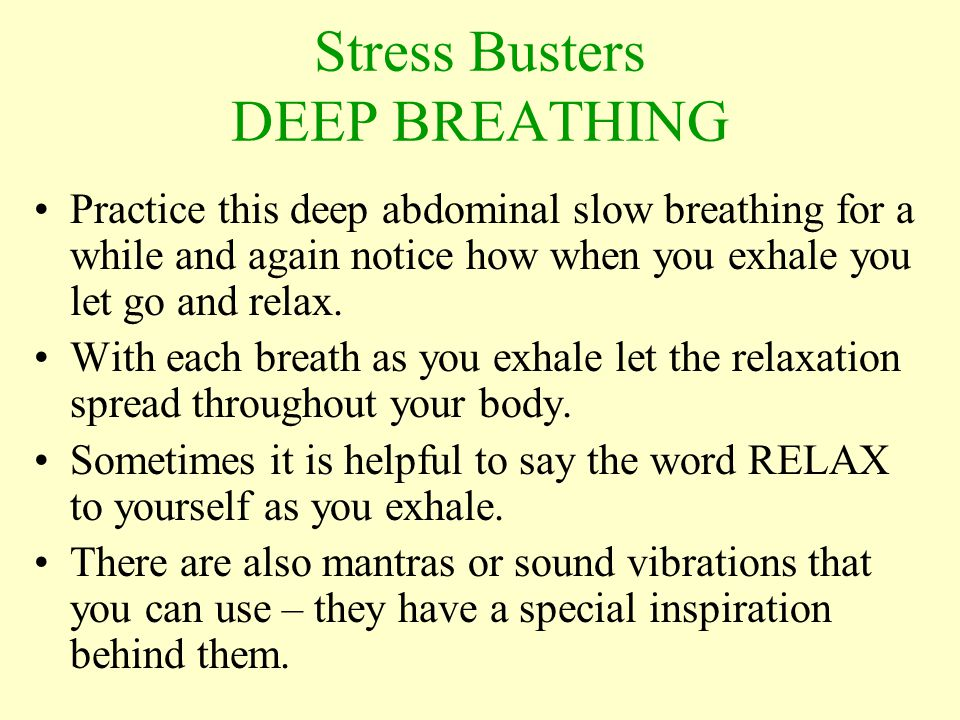 Practice this deep abdominal slow breathing for a while and again notice how when you exhale you let go and relax.