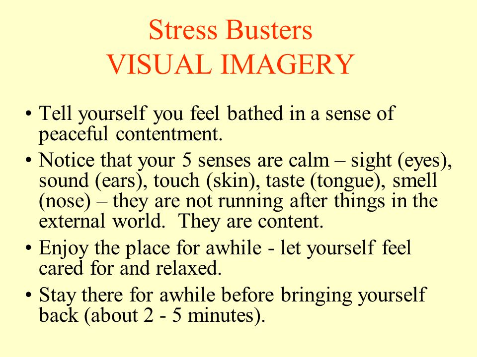 Stress Busters VISUAL IMAGERY Tell yourself you feel bathed in a sense of peaceful contentment.