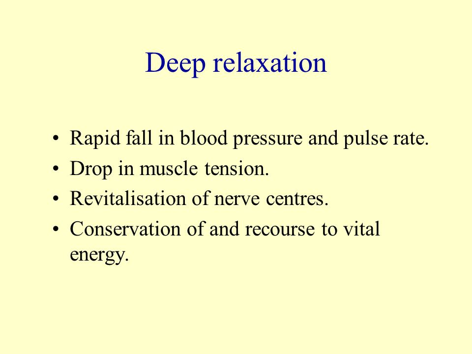 Deep relaxation Rapid fall in blood pressure and pulse rate.