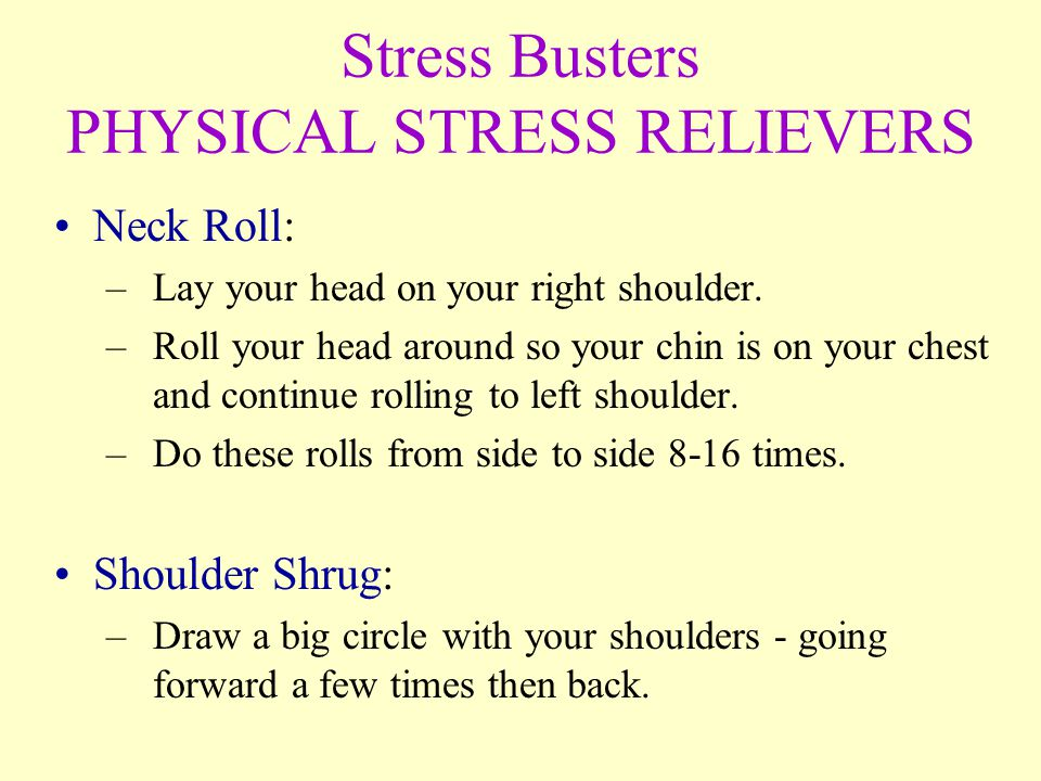 Stress Busters PHYSICAL STRESS RELIEVERS Neck Roll: –Lay your head on your right shoulder.