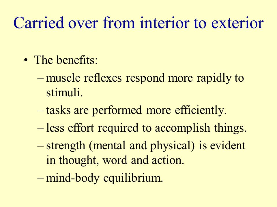 Carried over from interior to exterior The benefits: –muscle reflexes respond more rapidly to stimuli.