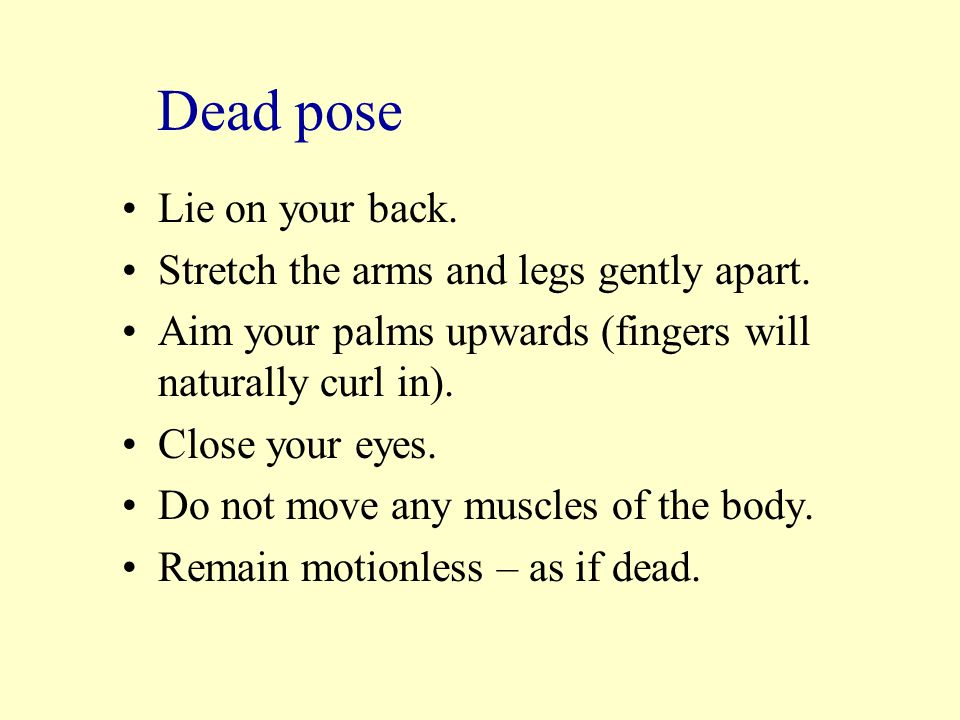 Dead pose Lie on your back.Stretch the arms and legs gently apart.