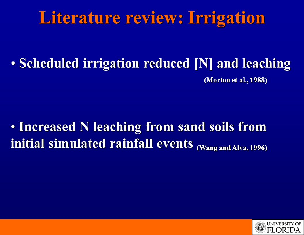 Literature review: Irrigation Scheduled irrigation reduced [N] and leaching (Morton et al., 1988) Scheduled irrigation reduced [N] and leaching (Morton et al., 1988) Increased N leaching from sand soils from initial simulated rainfall events (Wang and Alva, 1996) Increased N leaching from sand soils from initial simulated rainfall events (Wang and Alva, 1996)