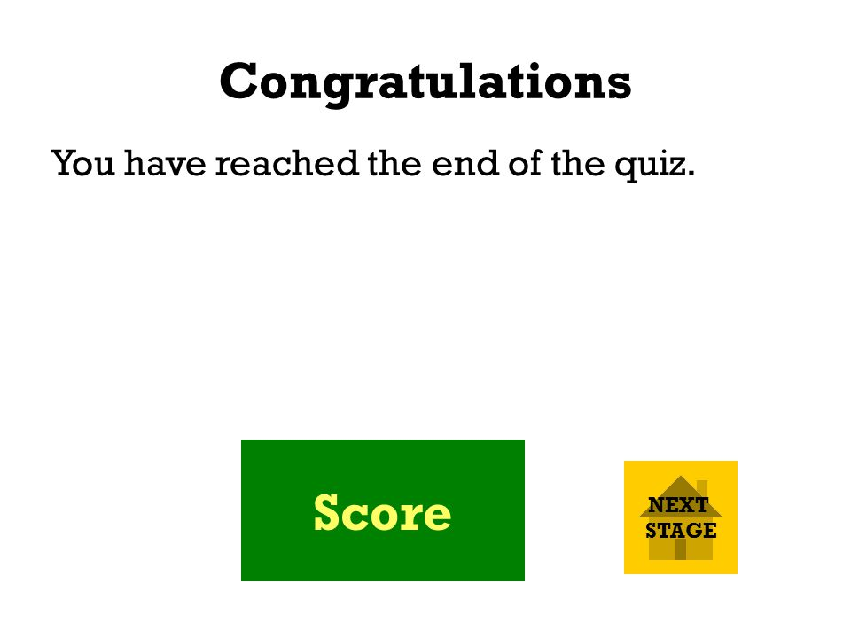 Congratulations You have reached the end of the quiz. Score NEXT STAGE