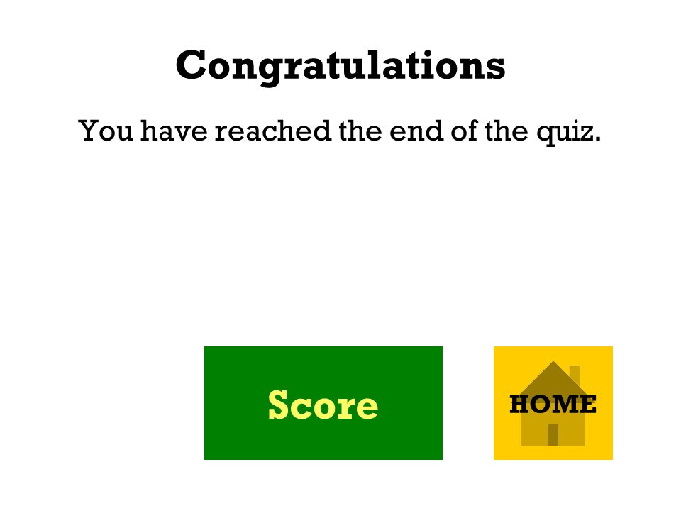 Congratulations You have reached the end of the quiz. Score HOME